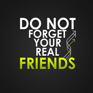 Do Not Forget Your Real Friends